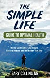 img - for The Simple Life Guide To Optimal Health: How to Get Healthy, Lose Weight, Reverse Disease and Feel Better Than Ever book / textbook / text book