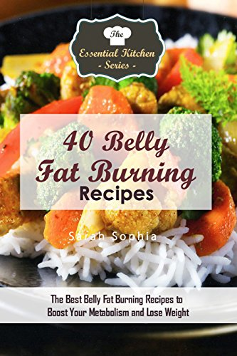 40 Belly Fat Burning Recipes: The Best Belly Fat Burning Recipes to Boost Your Metabolism and Lose Weight (Essential Kitchen Series Book 114)