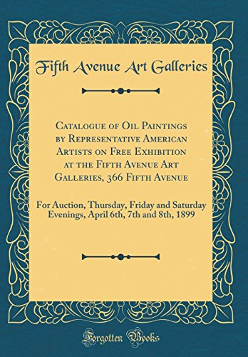 Catalogue of Oil Paintings by Representative American Artists on Free Exhibition at the Fifth Avenue Art Galleries, 366 Fifth Avenue: For Auction, ... 6th, 7th and 8th, 1899 (Classic - 5th Avenue Auction