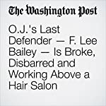 O.J.'s Last Defender — F. Lee Bailey — Is Broke, Disbarred and Working Above a Hair Salon | Michael S. Rosenwald