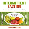 Intermittent Fasting: Lose Weight Fast and Everything Else You Need to Know About Intermittent Fasting and How It Can Change Your Life Audiobook by Dexter Jackson Narrated by Matt Holmes