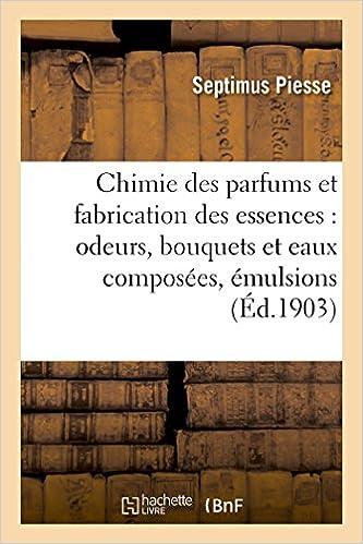 Lire Chimie des parfums et fabrication des essences : odeurs, bouquets et eaux composées, émulsions epub pdf