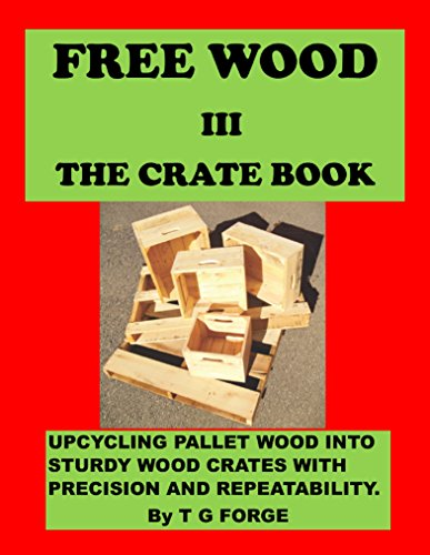 FREE WOOD III-THE CRATE BOOK: Upcycling pallet wood into sturdy wood crates with precision and repeatability by [FORGE, TG]