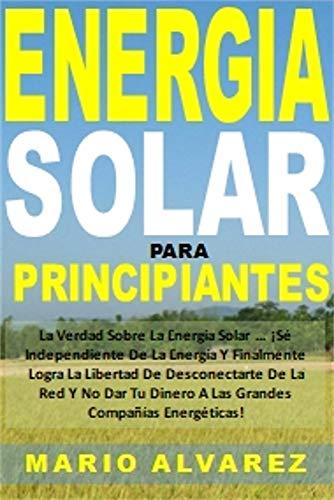 Energia Solar Para Principiantes: La Verdad Sobre La Energía Solar...¡Sé Independiente De La Energía Y Finalmente Logra La Libertad De Desconectarte De ... A Las Grandes Compañ (Spanish Edition)