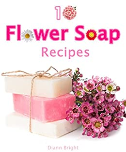10 Fun and Easy Homemade Flower Soap: Make your own natural soaps from fragrant flowers
