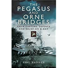 The Pegasus and Orne Bridges: Their Capture, Defences and Relief on D-Day