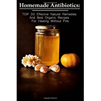 Homemade Antibiotics: TOP 30 Effective Natural Remedies And Best Organic Recipes...