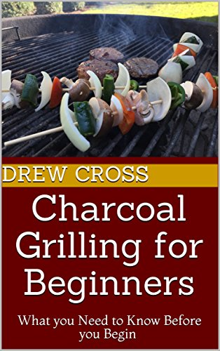 Charcoal Grilling for Beginners: What you Need to Know Before you Begin by Drew Cross