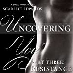 Uncovering You: Part Three, Resistance | Scarlett Edwards
