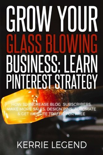 Grow Your Glass Blowing Business: Learn Pinterest Strategy: How to Increase Blog Subscribers, Make More Sales, Design Pins, Automate & Get Website Traffic for - For Websites Glasses