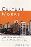 Culture Works : Space, Value, and Mobility Across the Neoliberal Americas, Dávila, Arlene, 0814744303