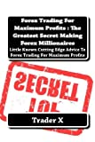 Forex Trading for Maximum Profits : the Greatest Secret Making Forex Millionaires, Trader X, 147926928X