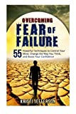 Overcoming Fear of Failure: 55 Powerful Techniques to Control Your Mind, Change the Way You Think, and Boost Your Confidence