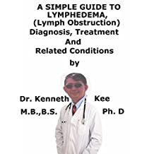 A  Simple  Guide  To  Lymphedema (Lymph Obstruction),  Diagnosis, Treatment  And  Related Conditions (A Simple Guide to Medical Conditions)