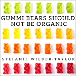 Gummi Bears Should Not Be Organic: And Other Opinions I Can't Back Up with Facts | Stefanie Wilder-Taylor