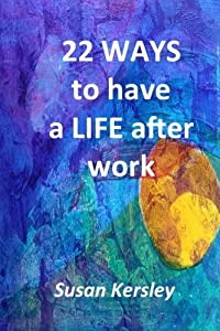 22 Ways to Have a Life After Work from CreateSpace Independent Publishing Platform
