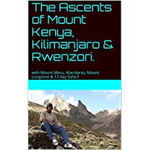 The Ascents of Mount Kenya, Kilimanjaro & Rwenzori.: with Mount Meru, Aberdares, Mount Longonot & 12 day Safari!