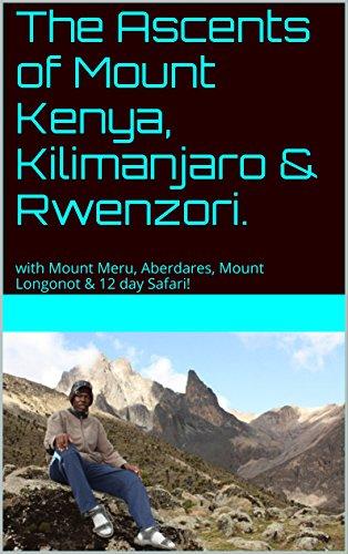 The Ascents of Mount Kenya, Kilimanjaro & Rwenzori.: with Mount Meru, Aberdares, Mount Longonot & 12 day Safari!