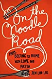 On the Noodle Road: From Beijing to Rome, with Love and Pasta by Jen Lin-Liu (2013-07-25)