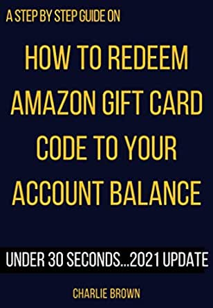 Amazon Com How To Redeem Amazon Gift Card Code To Your Account Balance The 2021 Update With Illustrative Images That Will Show You How To Redeem Any Amount Of Amazon Account Using