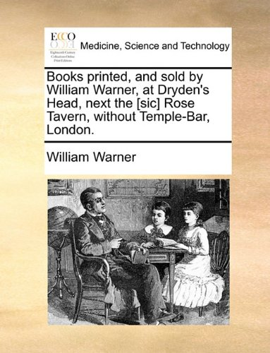 Books printed, and sold by William Warner, at Dryden's Head, next the [sic] Rose Tavern, without Temple-Bar, London. ebook