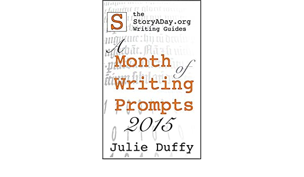 A Month Of Writing Prompts 2015: A StoryADay.org Writing Guide (A Month of Writing Prompts from StoryADay.org Book 2) (English Edition) eBook: Julie Duffy: ...