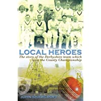Local Heroes: The Story of the Derbyshire Team Which Won the County Championship