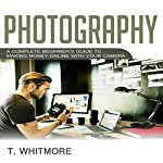 Photography: A Complete Beginner's Guide to Making Money Online with Your Camera | T Whitmore