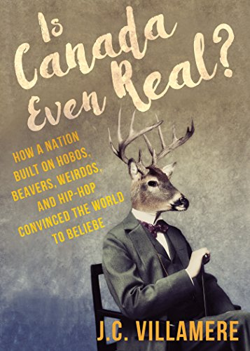Is Canada Even Real?: How a Nation Built on Hobos, Beavers, Weirdos, and Hip-Hop Convinced the World to Beliebe