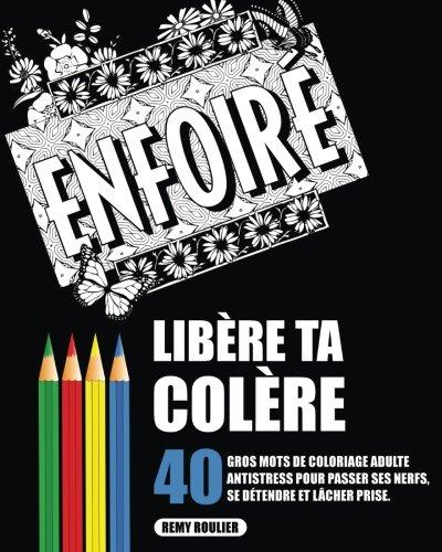 Libère Ta Colère: 40 Gros Mots De Coloriage Adulte Antistress Pour Passer Ses Nerfs, Se Détendre Et Lâcher Prise. French Edition