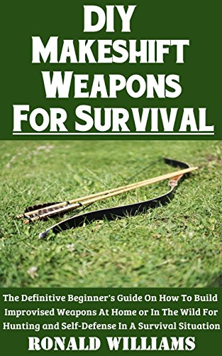 DIY Makeshift Weapons For Survival: The Definitive Beginner's Guide On How To Build Improvised Weapons At Home Or In The Wild For Hunting and Self-Defense In A Survival Situation by [Williams, Ronald]