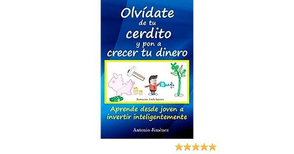 Olvídate de tu cerdito y pon a crecer tu dinero: Aprende desde joven a invertir inteligentemente (Spanish Edition) - Kindle edition by Antonio Jimenez, ...