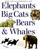 The Encyclopedia of Elephants, Big Cats, Bears & Whales