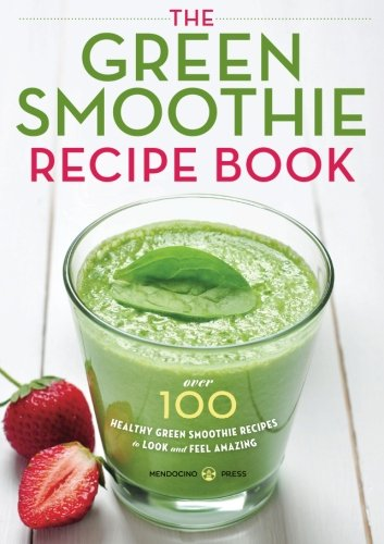 Green Smoothie Recipe Book: Over 100 Healthy Green Smoothie Recipes to Look and Feel Amazing by Mendocino Press