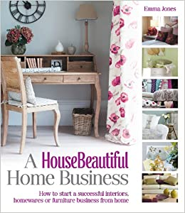 A HouseBeautiful Home Business How To Start Successful Interiors Homewares Or Furniture From House Beautiful Series Amazoncouk Emma