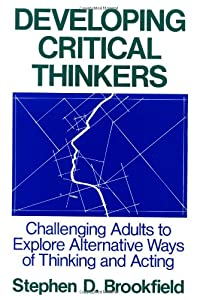 Developing Critical Thinkers: Challenging Adults to Explore Alternative Ways of Thinking and Acting