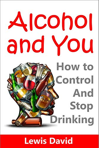 Alcohol and You: How to Control and Stop Drinking (Best Alcohol Detox Methods)