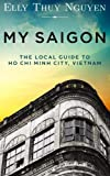 My Saigon: The Local Guide to Ho Chi Minh City, Vietnam (Volume 1)