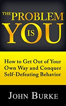 The Problem is YOU: How to Get Out of Your Own Way and Conquer Self-Defeating Behavior by [Burke, John]