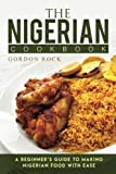 The Nigerian Cookbook: A Beginner's Guide to Making Nigerian Food with Ease