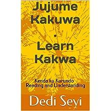 Jujume Kakuwa - Learn Kakwa: Kenda ku Kurundo - Reading and Understanding (Empower Your Mind Book 1)