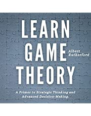 Learn Game Theory: A Primer to Strategic Thinking and Advanced Decision-Making (Strategic Thinking Skills, Book 1)