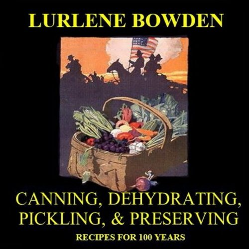 Canning, Dehydrating, Pickling, and Preserving: Recipes from World War I by Lurlene Bowden