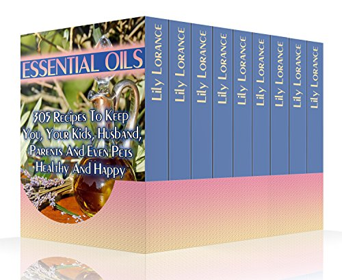 Essential Oils: 305 Recipes To Keep You, Your Kids, Husband, Parents And Even Pets Healthy And Happy (Essentials Of Health Services)