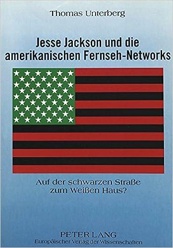 Jesse Jackson Und Die Amerikanischen Fernseh-Networks: Auf Der Schwarzen Strasse Zum Weissen Haus? (Europaeische Hochschulschriften / European University Studie)