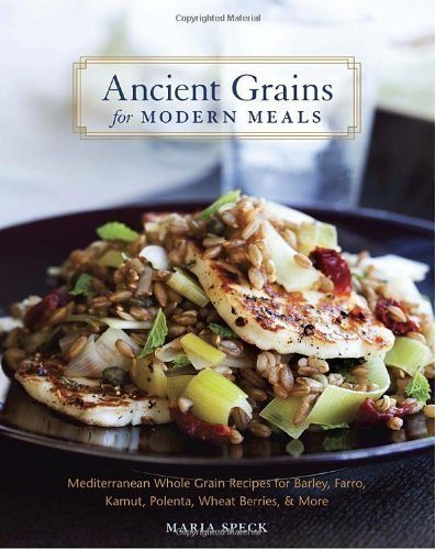 Ancient Grains for Modern Meals: Mediterranean Whole Grain Recipes for Barley, Farro, Kamut, Polenta, Wheat Berries & More by Maria Speck (April 26 2011) (Whole Wheatberries)