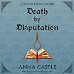 Death by Disputation: The Francis Bacon Mystery Series, Book 2 | Anna Castle
