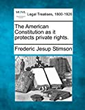 The American Constitution as it protects private Rights, Frederic Jesup Stimson, 1240121474