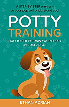 POTTY TRAINING FOR PUPPIES Complete Guide: How to potty train your puppy in just 7 days  A STEP-BY-STEP program so your pup will understand you! (potty train puppy, puppy training potty, potty train)