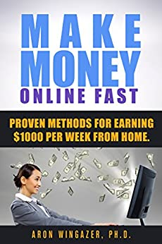 Make Money Online: The Proven Methods For Earning $1000 Per Week From Home (earn money online, online jobs, work online, home jobs, ways to earn money, make money at home) by [Wingazer, Aron]